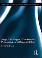 Jorge Luis Borges, Post-Analytic Philosophy, And Representation (Routledge Studies In Twentieth-Century Literature)