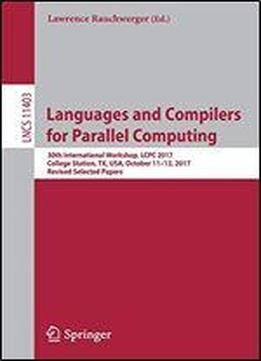 Languages And Compilers For Parallel Computing: 30th International Workshop, Lcpc 2017, College Station, Tx, Usa, October 11-13, 2017, Revised Selected Papers (lecture Notes In Computer Science)