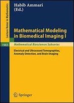 Mathematical Modeling In Biomedical Imaging I: Electrical And Ultrasound Tomographies, Anomaly Detection, And Brain Imaging (Lecture Notes In Mathematics)