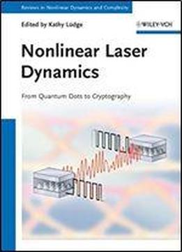 Nonlinear Laser Dynamics: From Quantum Dots To Cryptography (annual Reviews Of Nonlinear Dynamics And Complexity (vch))