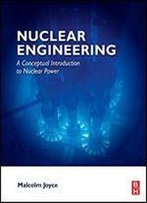 Nuclear Engineering: A Conceptual Introduction To Nuclear Power