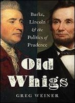 Old Whigs: Burke, Lincoln, And The Politics Of Prudence