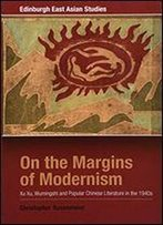 On The Margins Of Modernism: Xu Xu, Wumingshi And Popular Chinese Literature In The 1940s (Edinburgh East Asian Studies)