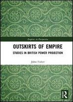 Outskirts Of Empire: Studies In British Power Projection (Empires In Perspective)