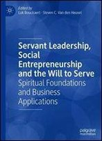 Servant Leadership, Social Entrepreneurship And The Will To Serve: Spiritual Foundations And Business Applications