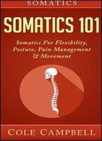 Somatics: Somatics 101: Somatics - For: Flexibility, Posture, Pain Management And Movement