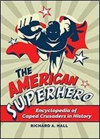 The American Superhero: Encyclopedia Of Caped Crusaders In History