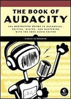 The Book Of Audacity: Record, Edit, Mix, And Master With The Free Audio Editor