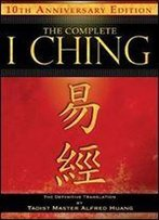 The Complete I Ching 10th Anniversary Edition: The Definitive Translation By Taoist Master Alfred Huang