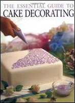 The Essential Guide To Cake Decorating (Cookery)