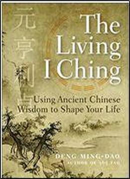 The Living I Ching: Using Ancient Chinese Wisdom To Shape Your Life