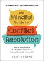 The Mindful Guide To Conflict Resolution: How To Thoughtfully Handle Difficult Situations, Conversations, And Personalities