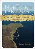The Northern Earldoms: Orkney And Caithness From Ad 870 To 1470