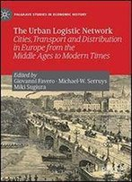 The Urban Logistic Network: Cities, Transport And Distribution In Europe From The Middle Ages To Modern Times