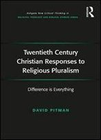 Twentieth Century Christian Responses To Religious Pluralism: Difference Is Everything (Routledge New Critical Thinking In Religion, Theology And Biblical Studies)