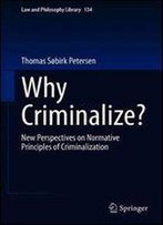Why Criminalize?: New Perspectives On Normative Principles Of Criminalization (Law And Philosophy Library)