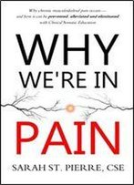 Why We're In Pain: Why Chronic Musculoskeletal Pain Occurs - And How It Can Be Prevented, Alleviated And Eliminated With Clinical Somatic Education
