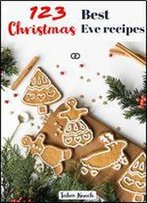 123 Best Christmas Eve Recipes: Looking For The Best Christmas Eve Dinner Ideas For Your Perfect Menu? Interested In The Best Christmas Cookies?