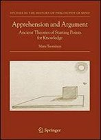 Apprehension And Argument: Ancient Theories Of Starting Points For Knowledge (Studies In The History Of Philosophy Of Mind)