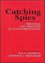 Catching Spies: Principles And Practices Of Counterespionage