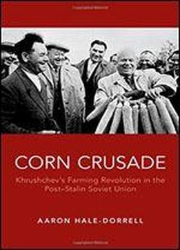 Corn Crusade: Khrushchev's Farming Revolution In The Post-stalin Soviet Union