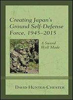 Creating Japan's Ground Self-Defense Force, 19452015: A Sword Well Made (New Studies In Modern Japan)