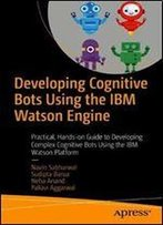 Developing Cognitive Bots Using The Ibm Watson Engine: Practical, Hands-On Guide To Developing Complex Cognitive Bots Using The Ibm Watson Platform