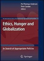 Ethics, Hunger And Globalization: In Search Of Appropriate Policies (The International Library Of Environmental, Agricultural And Food Ethics)
