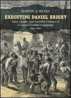 Executing Daniel Bright: Race, Loyalty, And Guerrilla Violence In A Coastal Carolina Community, 1861-1865 (Conflicting Worlds: New Dimensions Of The American Civil War)