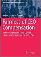 Fairness Of Ceo Compensation: A Multi-Faceted And Multi-Cultural Framework To Structure Executive Pay (Contributions To Management Science)