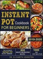 Instant Pot Cookbook For Beginners 2019-2020: The Ultimate Instant Pot Recipe Cookbook With 800 Healthy And Delicious Recipes - 1000 Day Easy Meal Plan By Dr. Elizabeth Johnston
