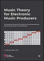 Music Theory For Electronic Music Producers: The Producer's Guide To Harmony, Chord Progressions, And Song Structure In The Midi Grid