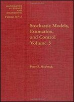 Stochastic Models, Estimation And Control Volume 3 (Mathematics In Science And Engineering)