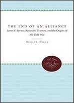 The End Of An Alliance: James F. Byrnes, Roosevelt, Truman, And The Origins Of The Cold War
