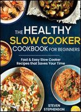 The Healthy Slow Cooker Cookbook For Beginners: Fast & Easy Slow Cooker Recipes That Saves Your Time