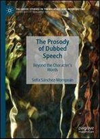The Prosody Of Dubbed Speech: Beyond The Character's Words (Palgrave Studies In Translating And Interpreting)