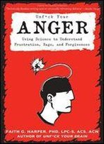 Unfuck Your Anger: Using Science To Develop A Healthy Relationship With Frustration, Rage, And Forgiveness