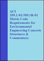 Aci 350.1-01/350.1r-01 Metric Code Requirements For Environmental Engineering Concrete Structures & Commentary (Metric Code Requirements For Environmental Engineering Concrete