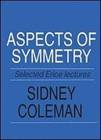 Aspects Of Symmetry: Selected Erice Lectures Of Sidney Coleman
