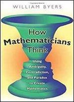 How Mathematicians Think: Using Ambiguity, Contradiction, And Paradox To Create Mathematics 1st Edition
