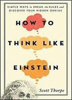 How To Think Like Einstein: Simple Ways To Break The Rules And Discover Your Hidden Genius, 2nd Edition (Arc)