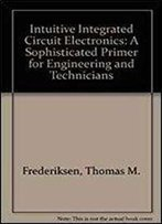 Intuitive Ic Electronics: A Sophisticated Primer For Engineers And Technicians