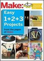 Make: Easy 1+2+3 Projects: From The Pages Of Make