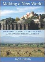 Making A New World: Founding Capitalism In The Bajio And Spanish North America