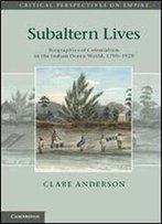 Subaltern Lives: Biographies Of Colonialism In The Indian Ocean World, 1790-1920