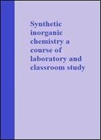 Synthetic Inorganic Chemistry A Course Of Laboratory And Classroom Study
