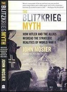 The Blitzkrieg Myth. How Hitler And The Allies Misread The Strategic Realities Of World War Ii