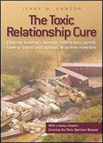 The Toxic Relationship Cure: Clearing Traumatic Damage From A Boss, Parent, Lover Or Friend With Natural, Drug-Free Remedies