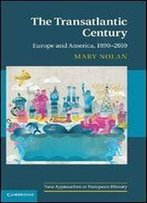 The Transatlantic Century: Europe And America, 1890-2010