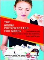 The Wrong Prescription For Women: How Medicine And Media Create A 'Need' For Treatments, Drugs, And Surgery